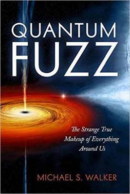 Quantum Fuzz The Strange True Makeup of Everything Around Us