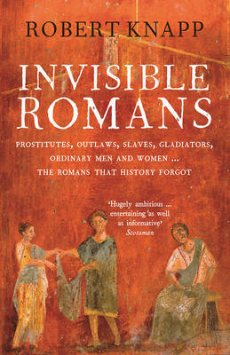 Invisible Romans: Prostitutes, Outlaws, Slaves, Gladiators, Ordinary Men and Women... the Romans That History Forgot