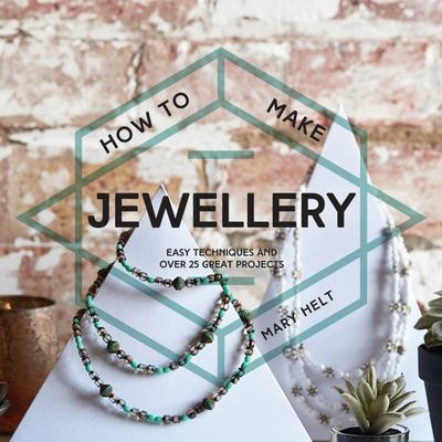 How to Make Jewellery: Easy Techniques and 25 Great Projects