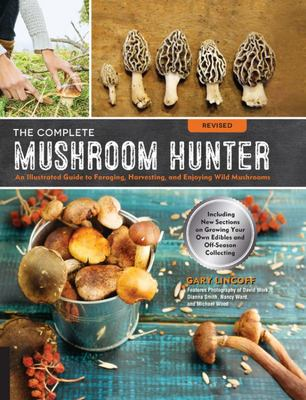 The Complete Mushroom Hunter: Illustrated Guide to Foraging, Harvesting, and Enjoying Wild Mushrooms - Including New Sections on Growing Your Own Incredible Edibles and off-Season Collecting