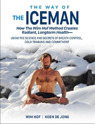The Way of the Iceman: How the Wim Hof Method Creates Radiant, Longterm Healthusing the Science and Secrets of Breath Control, Cold-Training and Commitment