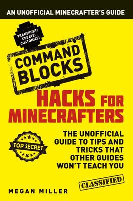 Command Blocks: An Unofficial Guide (Hacks for Minecrafters)