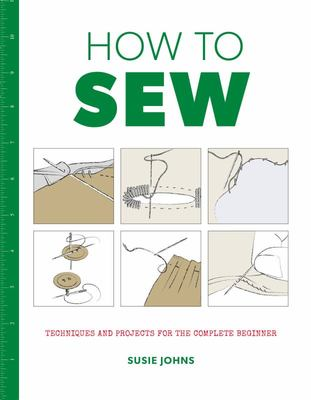 How to Sew : Techniques and Projects for the Complete Beginner