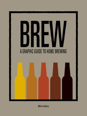 Brew : A Graphic Guide to Home Brewing