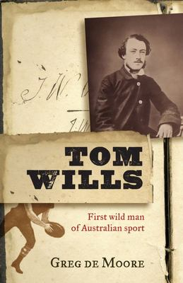 Tom Wills: First Wild Man of Australian Sport