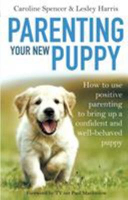 Parenting Your New Puppy: How to Use Positive Parenting to Bring Up a Confident and Well-Behaved Puppy