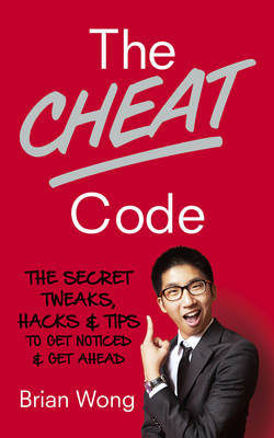 The Cheat Code: The Secret Tweaks, Hacks and Tips to Get Noticed and Get Ahead