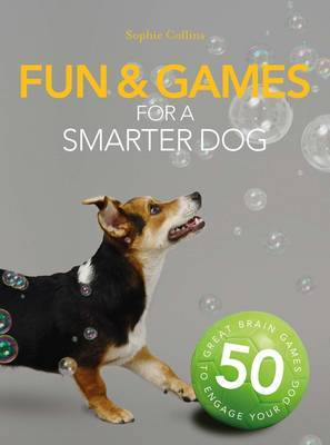 Fun  Games for a Smarter Dog: 50 Great Brain Games to Engage Your Dog