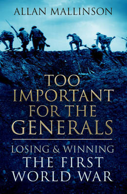 Too Important for the Generals: Losing and Winning the First World War