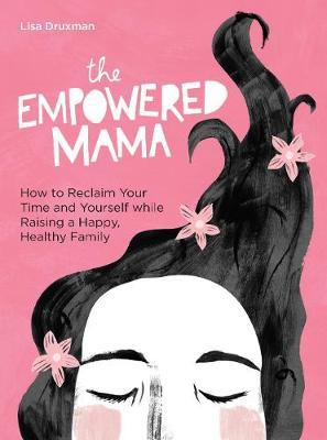 The Empowered Mama: How to Reclaim Your Time and Yourself While Raising a Happy, Healthy Family