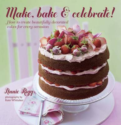 Make, Bake & Celebrate!: How to Create Beautifully Decorated Cakes for Every Occasion