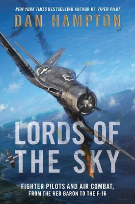 Lords of the Sky: How Fighter Pilots Changed War Forever, from the Red Baron to the F-16
