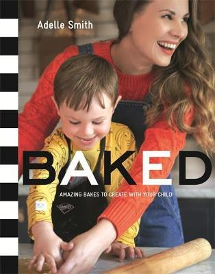 Baked: Amazing Bakes to Create with Your Child