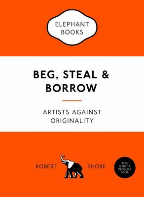 Beg, Steal and Borrow : Artists Against Originality