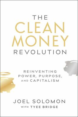 The Clean Money Revolution : Reinventing Power, Purpose, and Capitalism