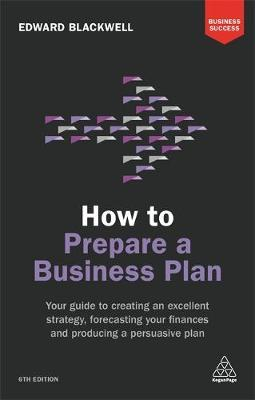 How to Prepare a Business Plan: Your Guide to Creating an Excellent Strategy, Forecasting Your Finances and Producing a Persuasive Plan