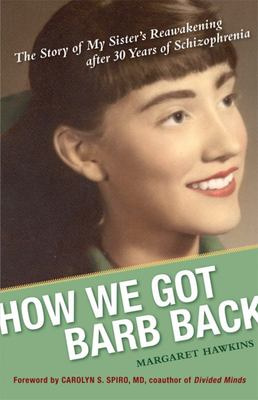 How We Got Barb Back : The Story of My Sister's Reawakening after 30 Years of Schizophrenia
