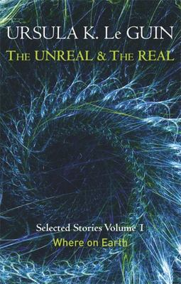 Unreal and the Real Volume 1: Selected Stories of Ursula K. Le Guin: Where on Earth: Volume One