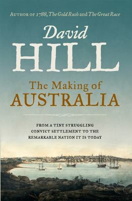The Making of Australia: From a Tiny Struggling Convict Settlement to the Remarkable Nation it is Today