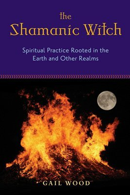 The Shamanic Witch : Spiritual Practice Rooted in the Earth and Other Realms