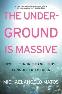 The Underground Is Massive : How Electronic Dance Music Conquered America
