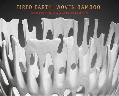 Fired Earth, Woven Bamboo : Contemporary Japanese Ceramics and Bamboo Art