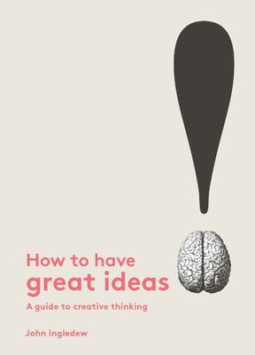 How to Have Great Ideas - A Guide to Creative Thinking and Problem Solving