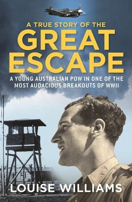 A True Story of the Great Escape: A Young Australian POW in the Most Audacious Breakout of WWII