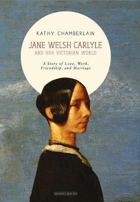Jane Welsh Carlyle and Her Victorian World: A Story of Love, Work, Friendship and Marriage