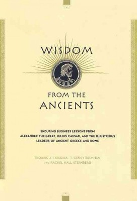 Wisdom from the Ancients : Enduring Business Lessons from Alexander the Great, Julius Caesar, and the Illustrious Leaders of Ancient Green and Rome