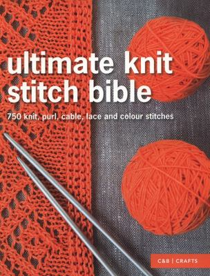 Ultimate Knit Stitch Bible: 750 Knit, Purl, Cable, Lace and Colour Stitches (HB)