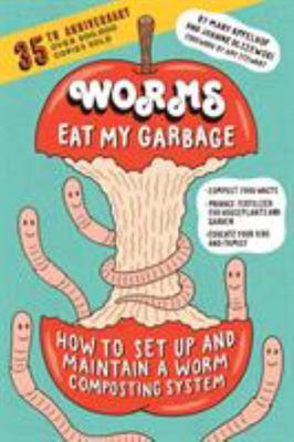 Worms Eat My Garbage : How to Set Up and Maintain a Worm Composting System: Compost Food Waste, Produce Fertilizer for Houseplants and Garden, and Educate Your Kids and Family