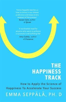 The Happiness Track : How to Apply the Science of Happiness to Accelerate Your Success