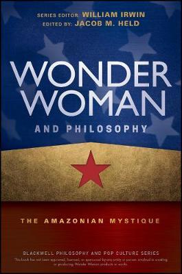 Wonder Woman and Philosophy : The Amazonian Mystique
