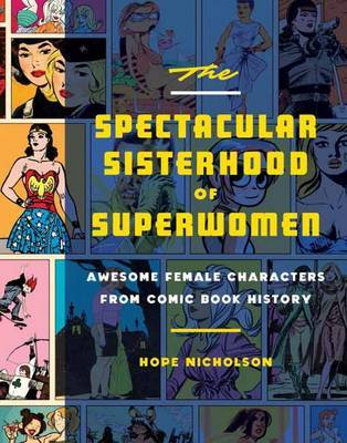 Spectacular Sisterhood of Superwomen, the: Awesome Female Characters from Comic Book History