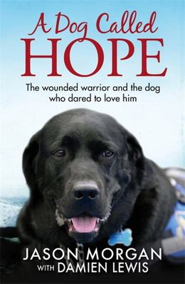 A Dog Called Hope : The Wounded Warrior and the Dog Who Dared to Love Him