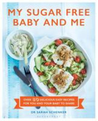 My Sugar Free Baby and Me : Over 80 Delicious Easy Recipes for You and Your Baby to Share