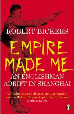Empire Made Me : An Englishman adrift in Shanghai