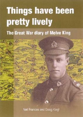 Things Have Been Pretty Lively: The Great War Diary of Melve King