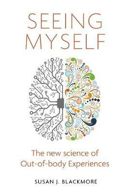 Seeing Myself : The New Science of Out-of-body Experiences