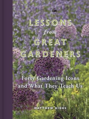 Lessons from Great Gardeners : Forty Gardening Icons and What They Teach us