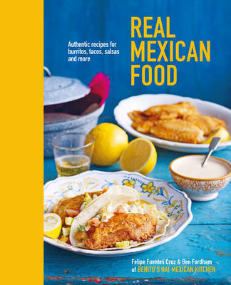 Real Mexican Food: Authentic Recipes for Burritos, Tacos, Salsas and More