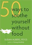 50 Ways to Soothe Yourself Without Food: Mindfulness Practices for Finding Relief, Comfort, and Calm
