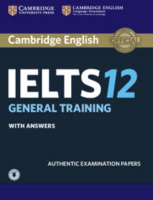 Cambridge IELTS 12 General Training Student's Book with Answers and Audio: Authentic Examination Papers