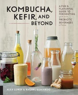 Kombucha, Kefir and Beyond: A Fun and Flavorful Guide to Fermenting Your Own Probiotic Beverages at Home