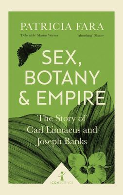 Sex, Botany and Empire : The Story of Carl Linnaeus and Joseph Banks