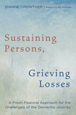 Sustaining Persons, Grieving Losses: A Fresh Pastoral Approach for the Challenges of the Dementia Journey