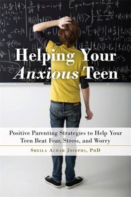 Helping Your Anxious Teen: Positive Parenting Strategies to Help Your Teen Beat Fear, Stress, and Worry