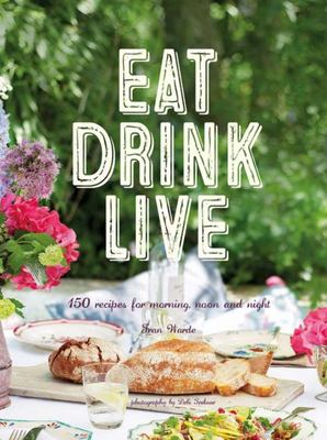Eat Drink Live : 150 Recipes for Morning, Noon and Night