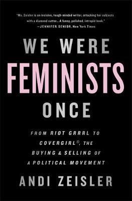 We Were Feminists Once - From Riot Grrrl to Covergirl, the Buying and Selling of a Political Movement